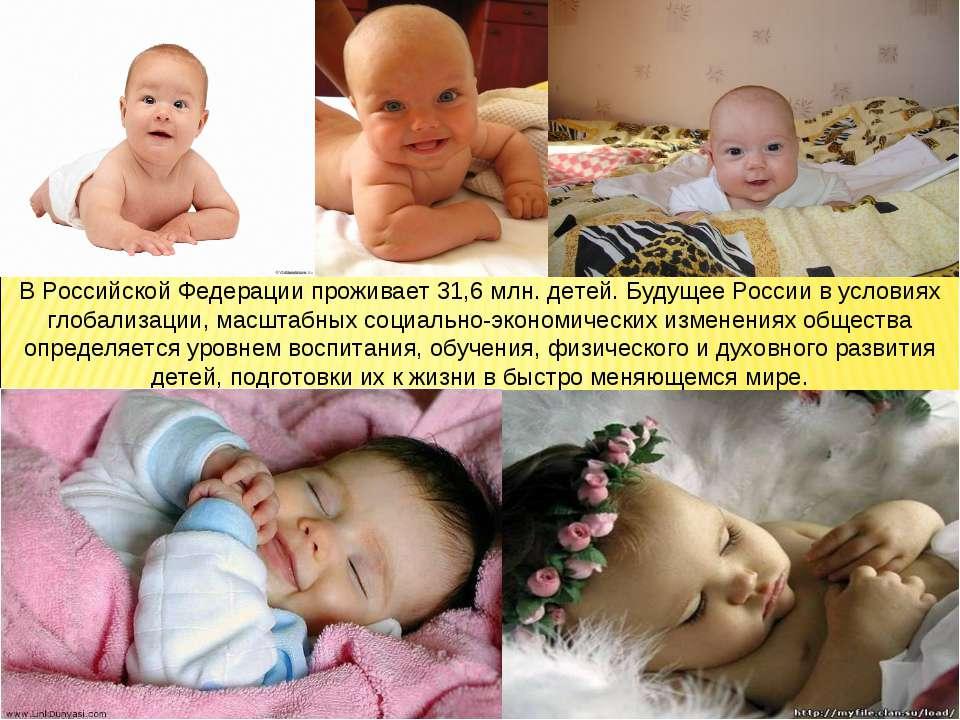 В Российской Федерации проживает 31,6 млн. детей. Будущее России в условиях г...