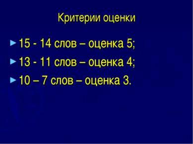 Критерии оценки 15 - 14 слов – оценка 5; 13 - 11 слов – оценка 4; 10 – 7 слов...