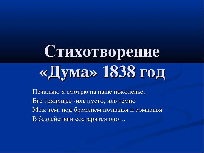 Стихотворение «Дума» 1838 год Печально я смотрю на наше поколенье, Его грядущ...