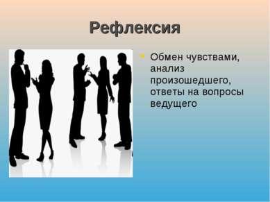 Рефлексия Обмен чувствами, анализ произошедшего, ответы на вопросы ведущего