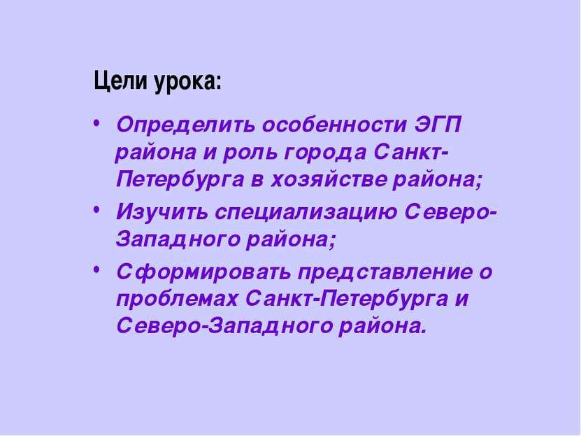 Цели урока: Определить особенности ЭГП района и роль города Санкт-Петербурга ...