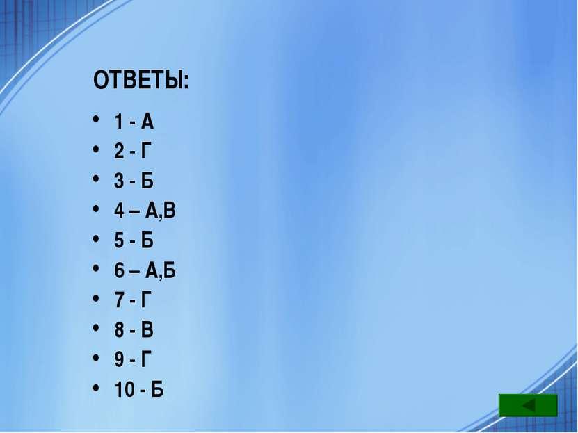 ОТВЕТЫ: 1 - А 2 - Г 3 - Б 4 – А,В 5 - Б 6 – А,Б 7 - Г 8 - В 9 - Г 10 - Б