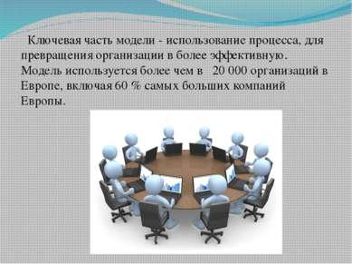 Ключевая часть модели - использование процесса, для превращения организации в...