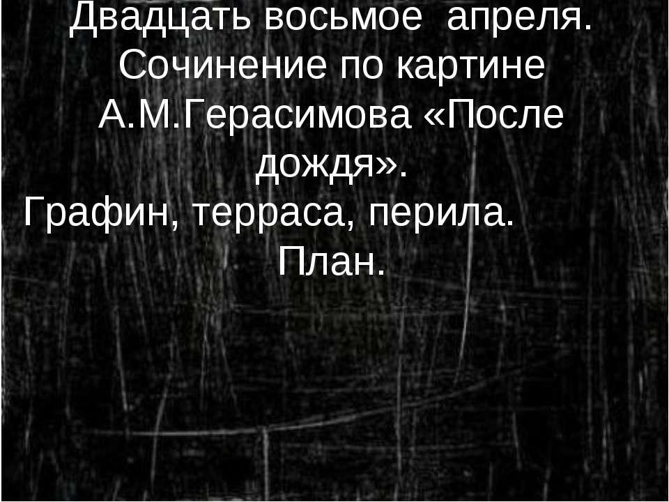 Двадцать восьмое апреля. Сочинение по картине А.М.Герасимова «После дождя». Г...