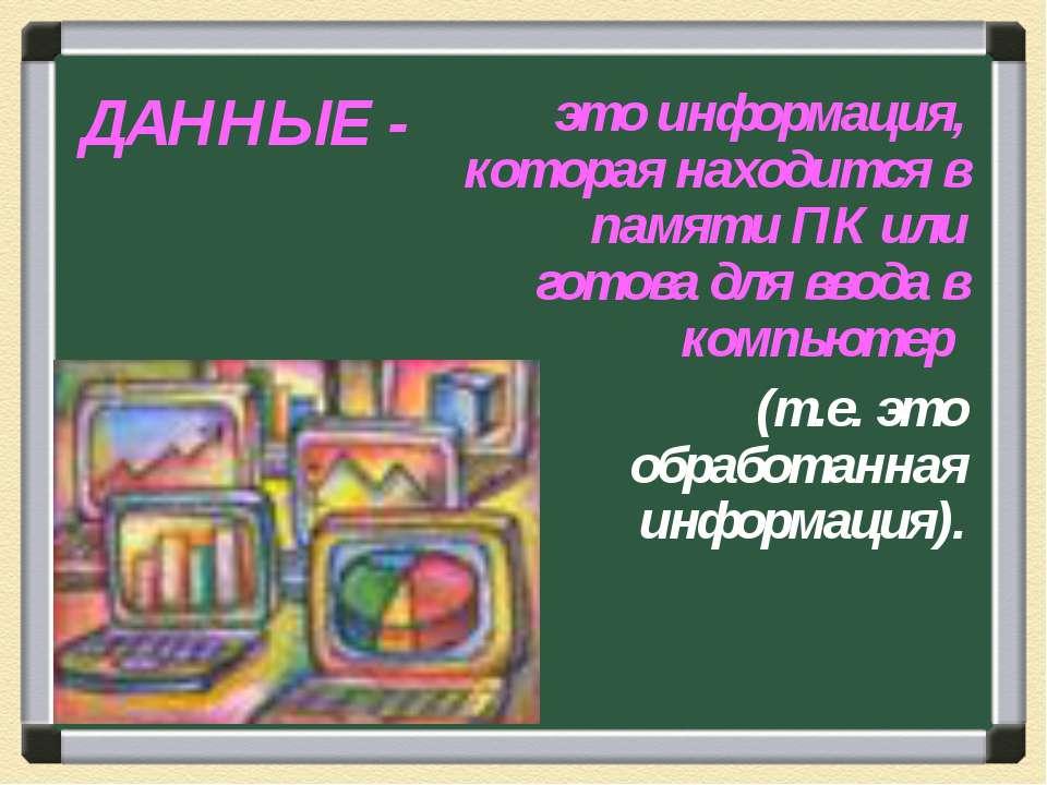 ДАННЫЕ - это информация, которая находится в памяти ПК или готова для ввода в...