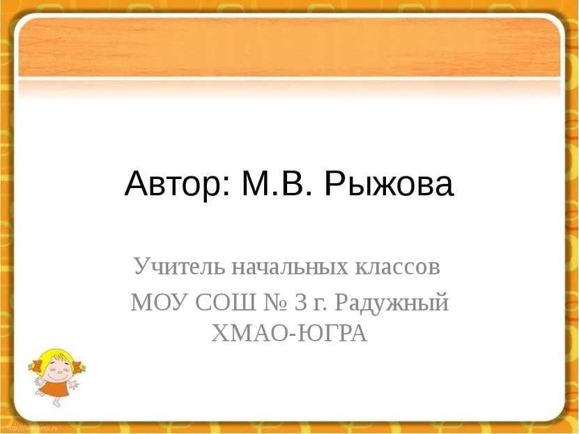 Автор: М.В. Рыжова Учитель начальных классов МОУ СОШ № 3 г. Радужный ХМАО-ЮГРА