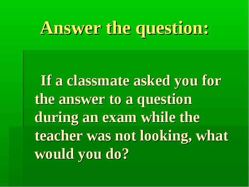 Answer the question: If a classmate asked you for the answer to a question du...