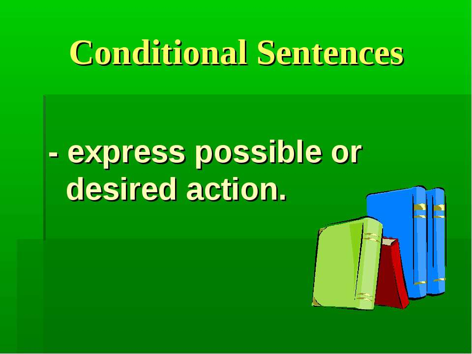 Conditional Sentences - express possible or desired action.