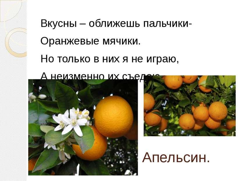 Апельсин. Вкусны – оближешь пальчики- Оранжевые мячики. Но только в них я не ...