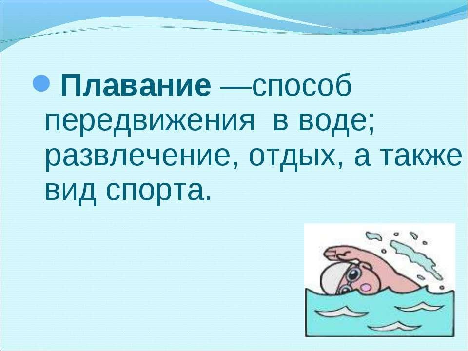 Плавание—способ передвижения в воде; развлечение, отдых, а также вид спорта.