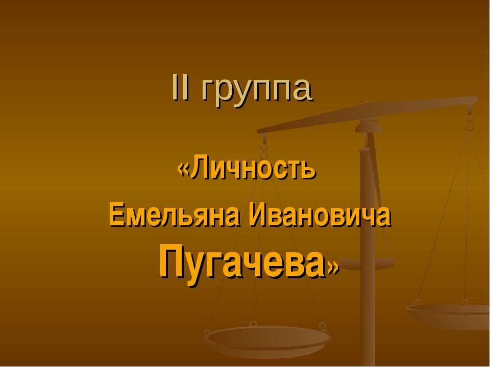 II группа «Личность Емельяна Ивановича Пугачева»