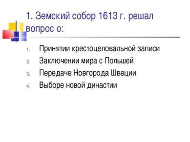 1. Земский собор 1613 г. решал вопрос о: Принятии крестоцеловальной записи За...
