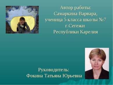 Автор работы: Самаркина Варвара, ученица 5 класса школы №7 г.Сегежи Республик...