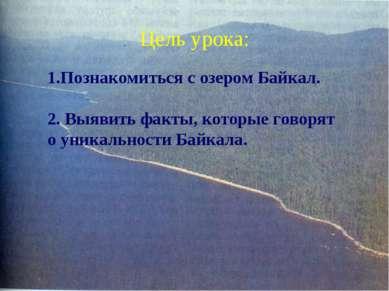Цель урока: 1.Познакомиться с озером Байкал. 2. Выявить факты, которые говоря...