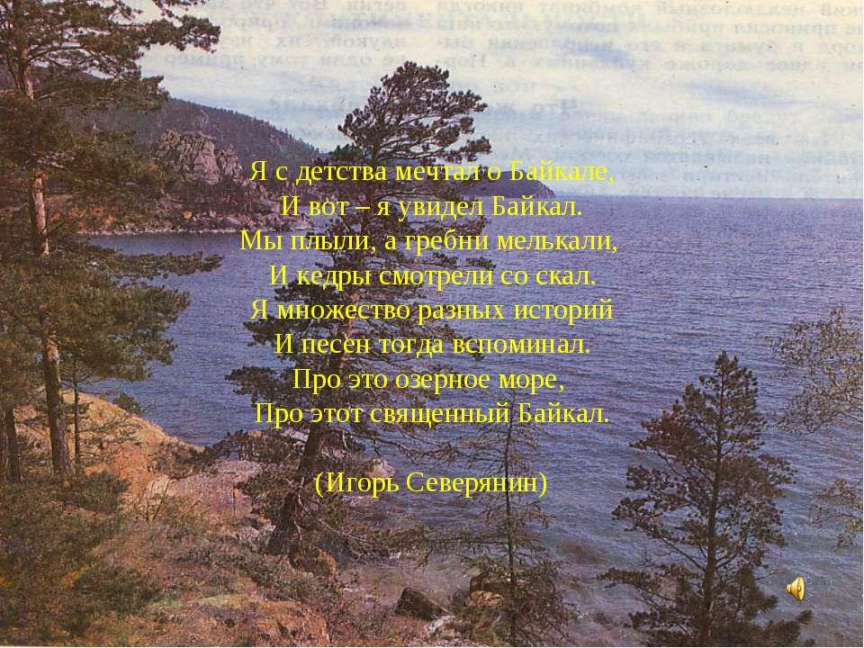 Я с детства мечтал о Байкале, И вот – я увидел Байкал. Мы плыли, а гребни мел...