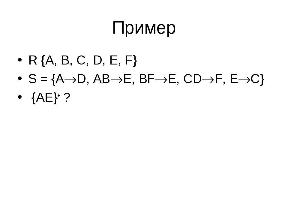 Пример R {A, B, C, D, E, F} S = {A D, AB E, BF E, CD F, E C} {AE}+ ?
