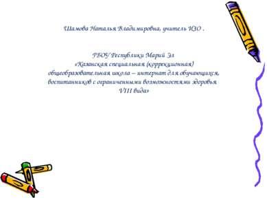 Шамова Наталья Владимировна, учитель ИЗО . ГБОУ Республики Марий Эл «Казанска...