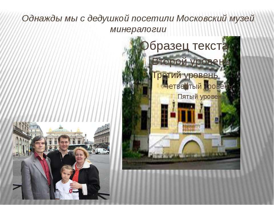 Однажды мы с дедушкой посетили Московский музей минералогии
