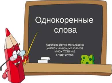 Однокоренные слова Королёва Ирина Николаевна учитель начальных классов МКОУ С...