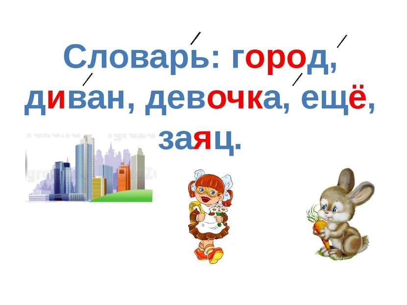 Словарь: город, диван, девочка, ещё, заяц.
