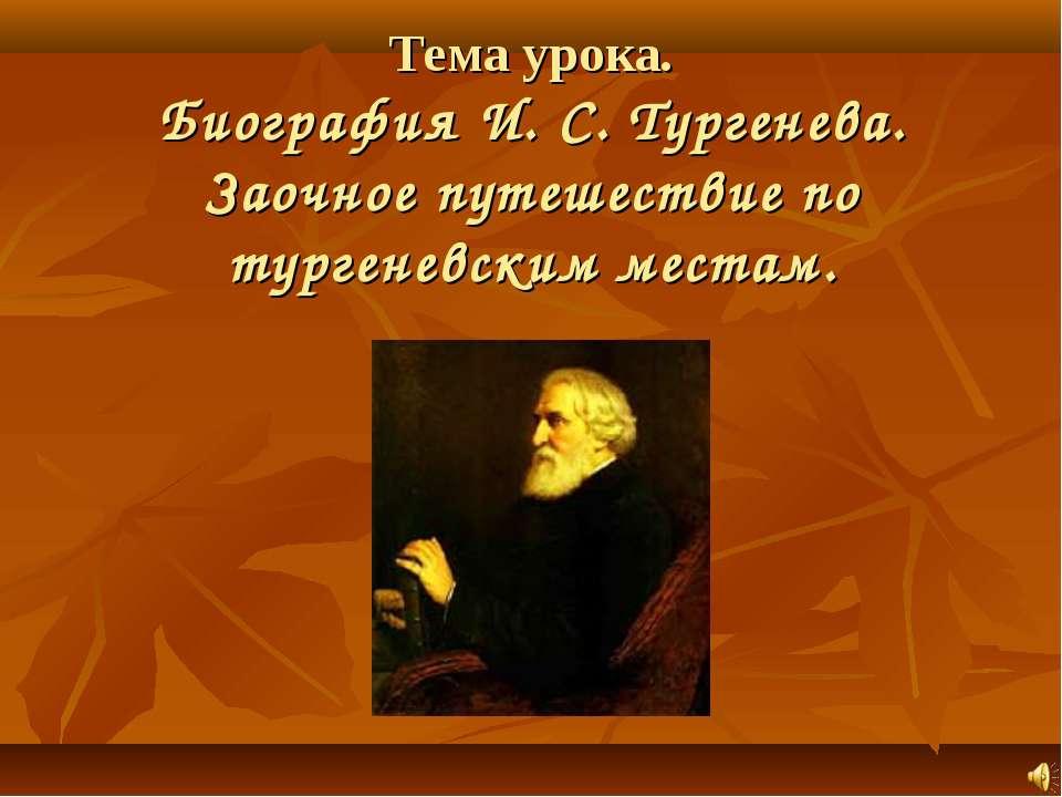 Тема урока. Биография И. С. Тургенева. Заочное путешествие по тургеневским ме...