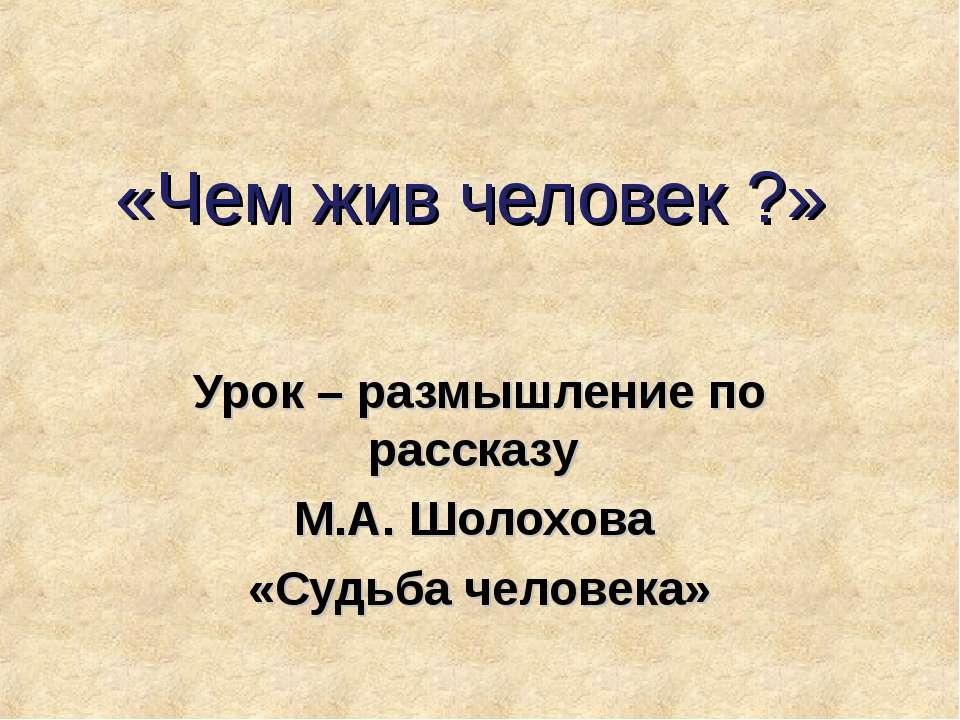 «Чем жив человек ?» Урок – размышление по рассказу М.А. Шолохова «Судьба чело...