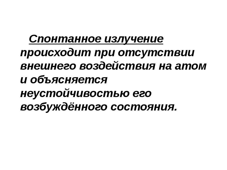 Спонтанное излучение происходит при отсутствии внешнего воздействия на атом и...
