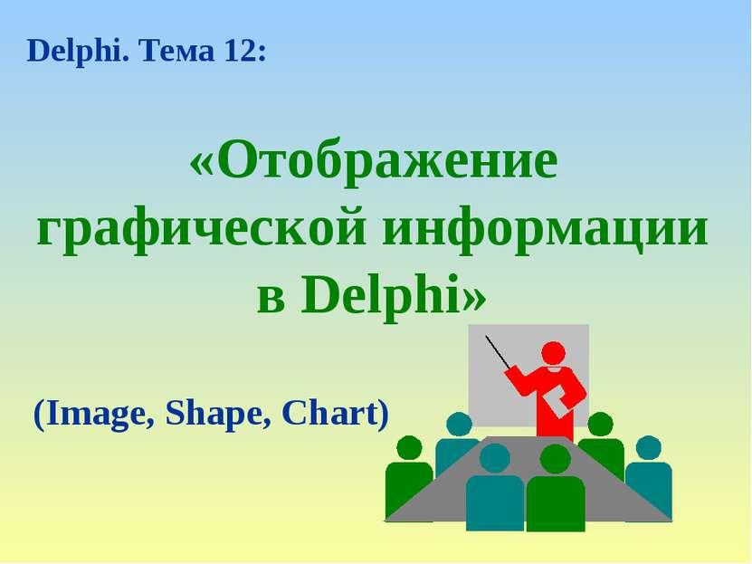 «Отображение графической информации в Delphi» Delphi. Тема 12: (Image, Shape,...