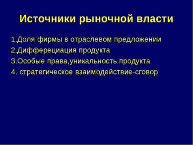 Источники рыночной власти 1.Доля фирмы в отраслевом предложении 2.Дифферециац...