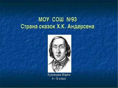 МОУ СОШ №93 Страна сказок Х.К. Андерсена Кузнецова Мария 4 – Б класс