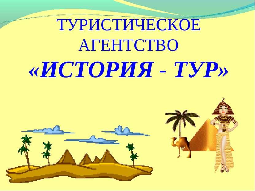 ТУРИСТИЧЕСКОЕ АГЕНТСТВО «ИСТОРИЯ - ТУР»