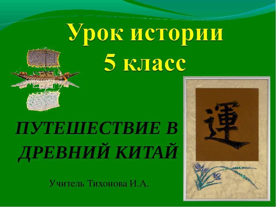 ПУТЕШЕСТВИЕ В ДРЕВНИЙ КИТАЙ Учитель Тихонова И.А.