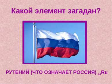 Какой элемент загадан? РУТЕНИЙ (ЧТО ОЗНАЧАЕТ РОССИЯ) 44Ru