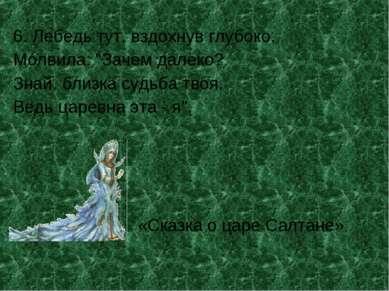 """6. Лебедь тут, вздохнув глубоко, Молвила: """"Зачем далёко? Знай, близка судьба ..."""