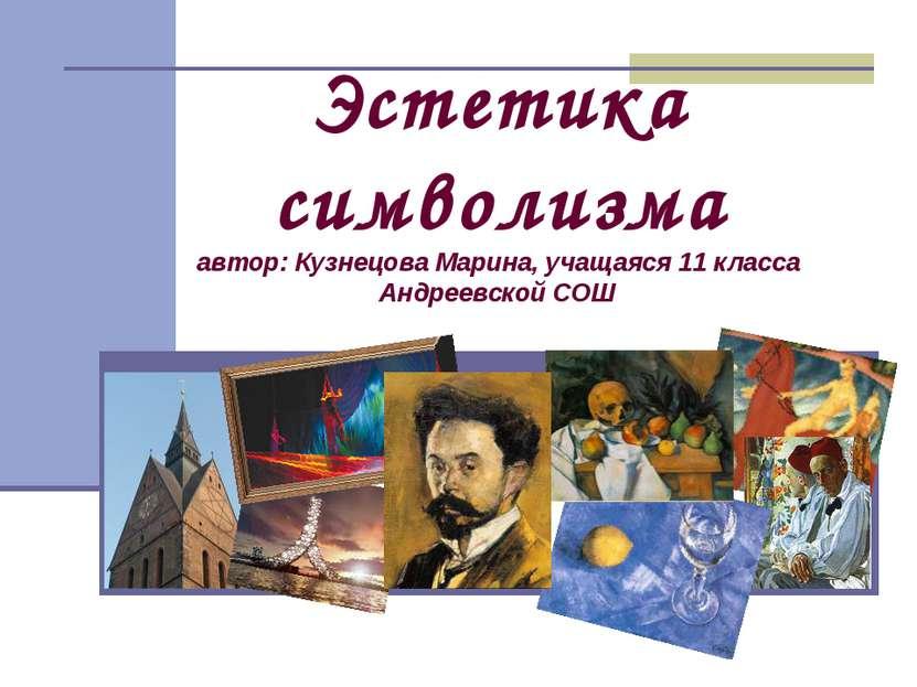 Эстетика символизма автор: Кузнецова Марина, учащаяся 11 класса Андреевской СОШ