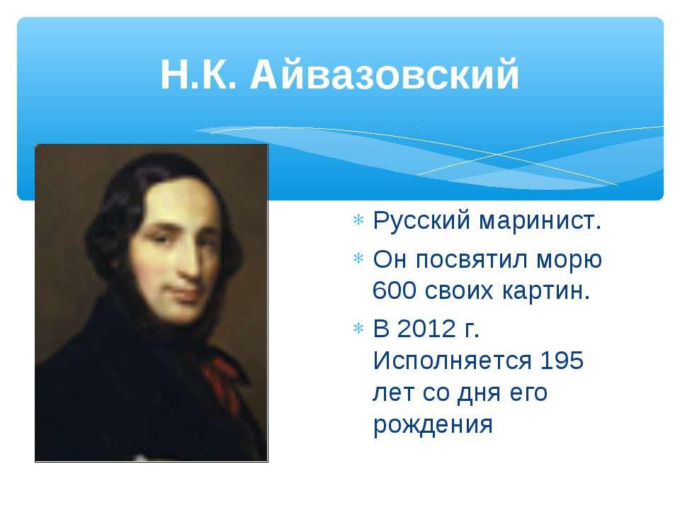 Н.К. Айвазовский Русский маринист. Он посвятил морю 600 своих картин. В 2012 ...
