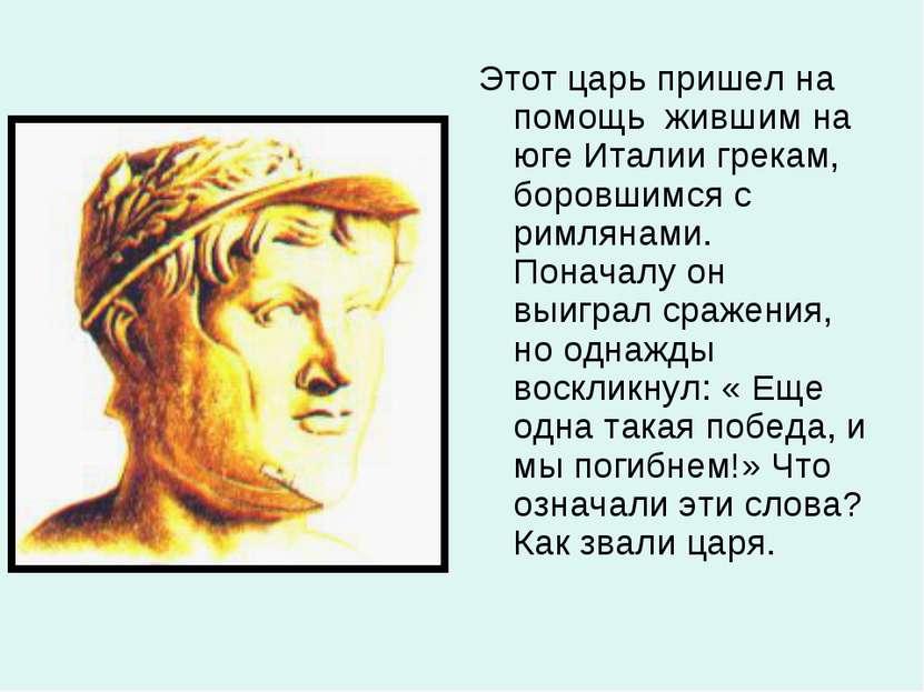 Этот царь пришел на помощь жившим на юге Италии грекам, боровшимся с римляна...