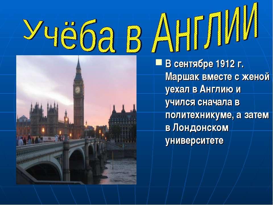 В сентябре 1912 г. Маршак вместе с женой уехал в Англию и учился сначала в по...