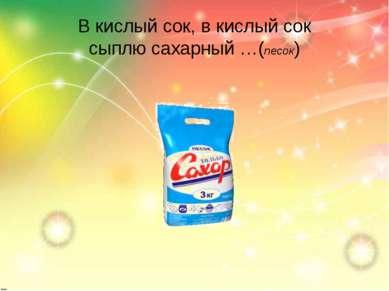 В кислый сок, в кислый сок сыплю сахарный …(песок)