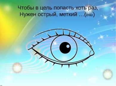 Чтобы в цель попасть хоть раз, Нужен острый, меткий …(глаз)