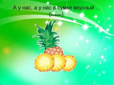 А у нас, а у нас в сумке вкусный …(ананас)