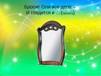 Бросит Оля все дела – И глядится в …(зеркала)