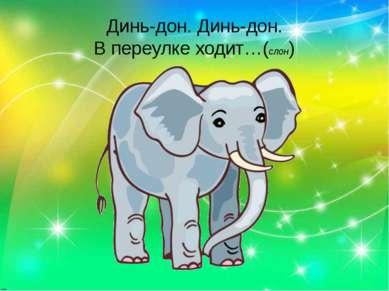 Динь-дон. Динь-дон. В переулке ходит…(слон)