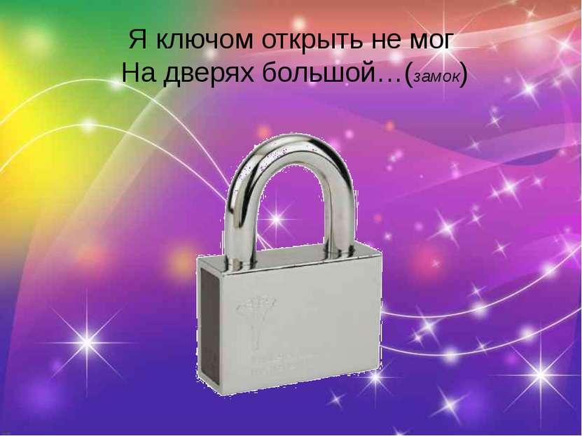 Я ключом открыть не мог На дверях большой…(замок)