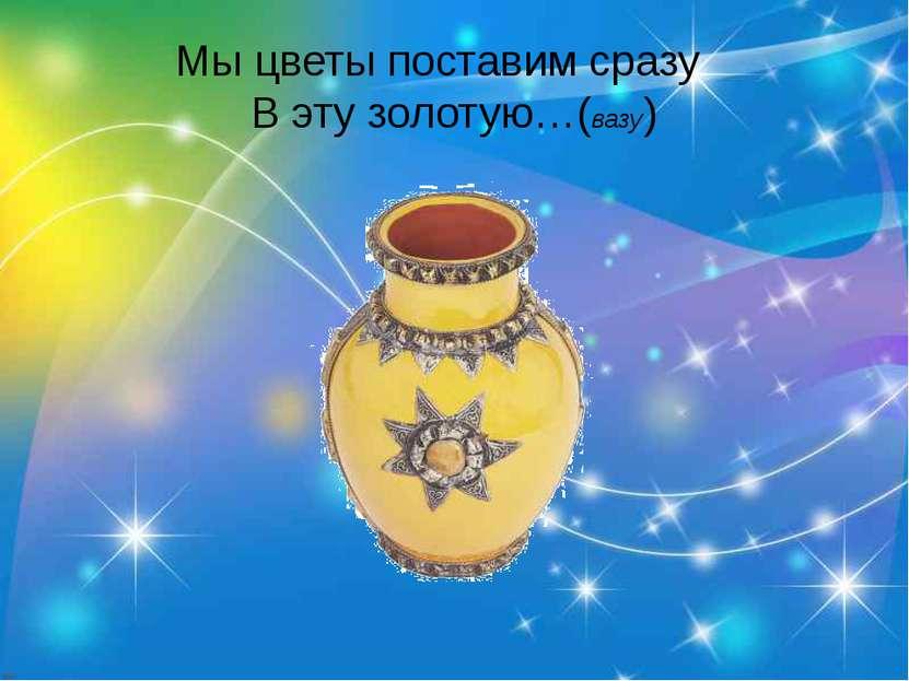 Мы цветы поставим сразу В эту золотую…(вазу)