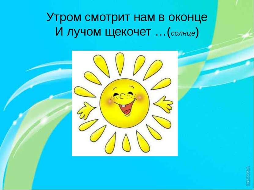 Утром смотрит нам в оконце И лучом щекочет …(солнце)