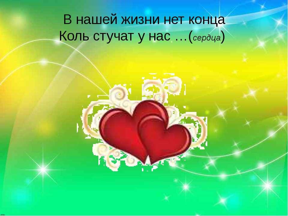 В нашей жизни нет конца Коль стучат у нас …(сердца)