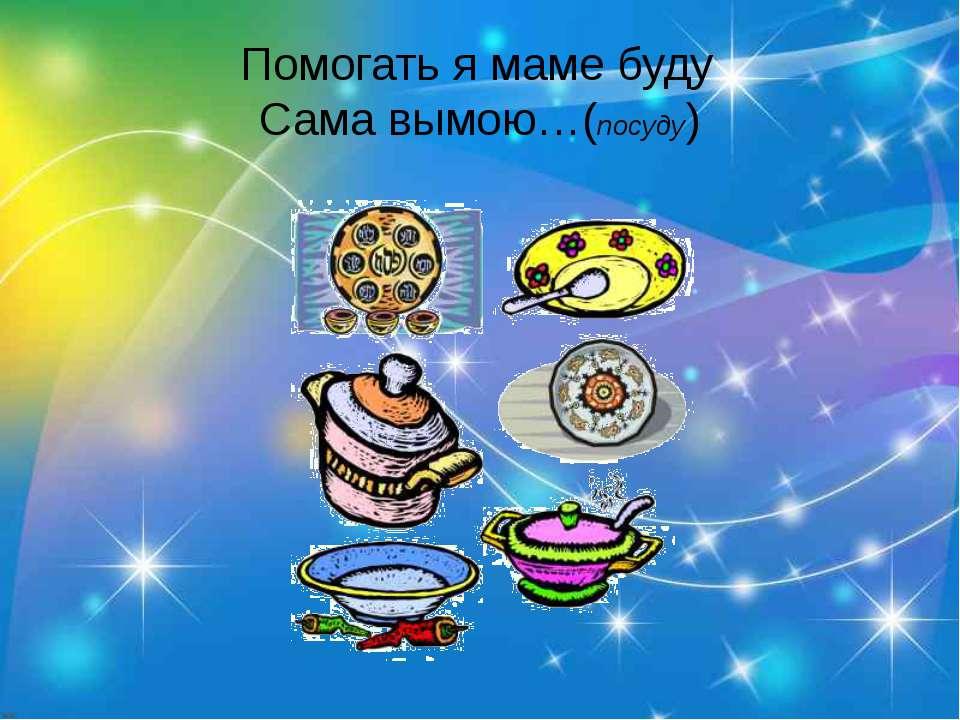 Помогать я маме буду Сама вымою…(посуду)