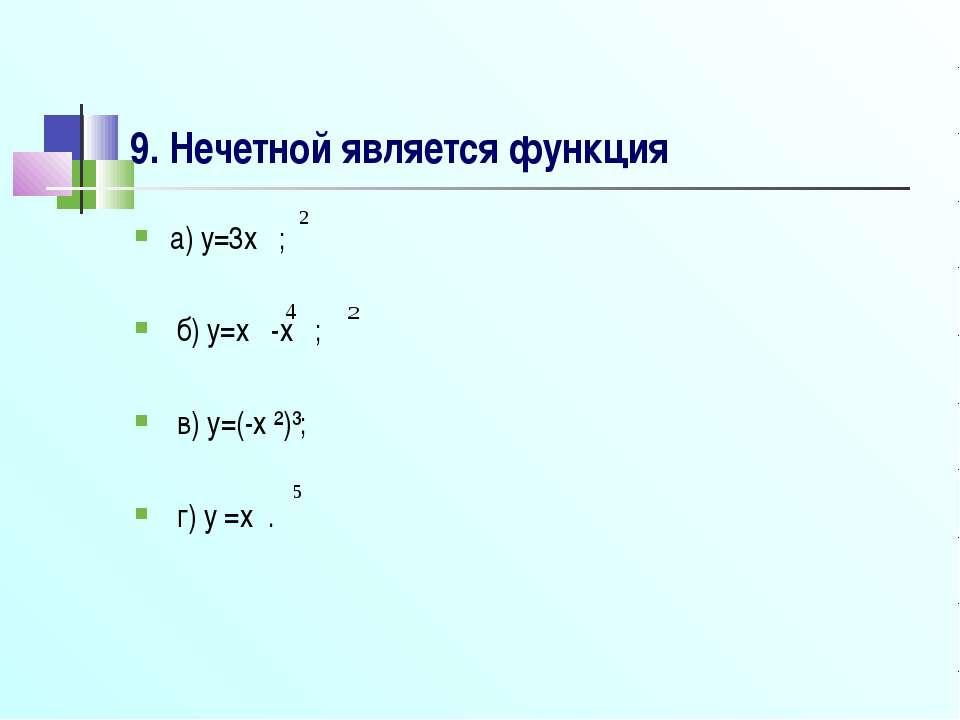 9. Нечетной является функция а) y=3x ; б) y=x -x ; в) y=(-x ²)³; г) y =x .