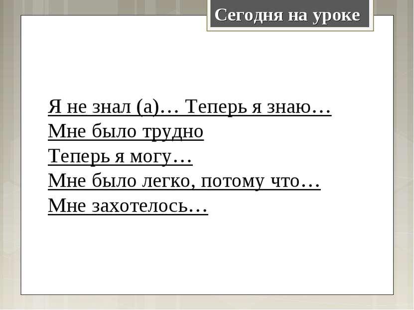 Сегодня на уроке Я не знал (а)… Теперь я знаю… Мне было трудно Теперь я могу…...